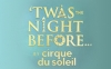 'TWAS THE NIGHT BEFORE… BY CIRQUE DU SOLEIL